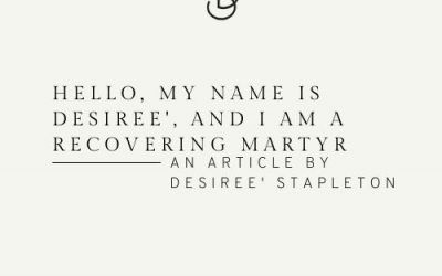 Hello, My Name is Desiree', and I Am a Recovering Martyr